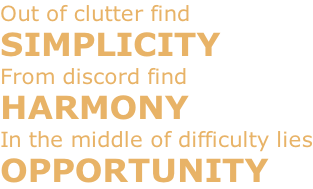 Out of clutter find SIMPLICITY From discord find HARMONY In the middle of difficulty lies OPPORTUNITY